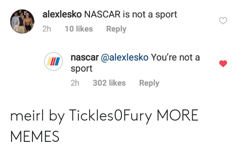 nascar: alexlesko NASCAR is not a sport  2h 10 likes Reply  nascar @alexlesko You're not a  sport  II  2h 302 likes Reply meirl by Tickles0Fury MORE MEMES