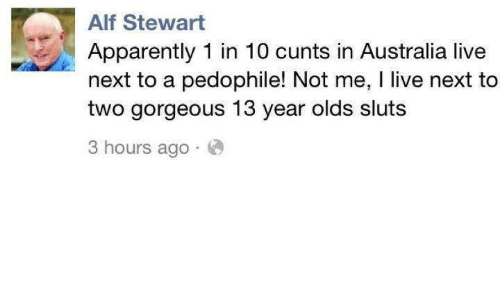 Pedophillic: Alf Stewart  Apparently 1 in 10 cunts in Australia live  next to a pedophile! Not me, l live next to  two gorgeous 13 year olds sluts  3 hours ago