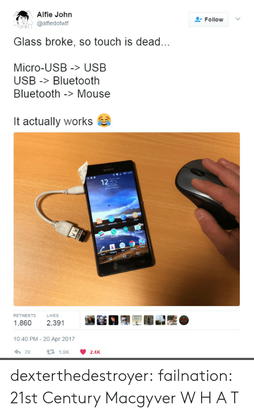 apr: Alfie John  @alfiedottf  Follow ﹀  Glass broke, so touch is dead...  Micro-USB > USB  USB -Bluetooth  Bluetooth -> Mouse  it actually works  1235  RETWEETS LIKES  1,860 2,391  10:40 PM - 20 Apr 2017  70  1.9K  2.4K dexterthedestroyer: failnation: 21st Century Macgyver  W H A T