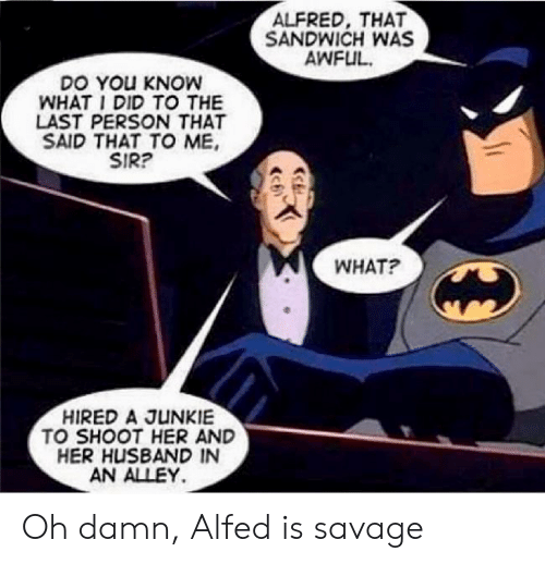 Savage, Husband, and Her: ALFRED, THAT  SANDWICH WAS  AWFUL  DO YOu KNOW  WHAT I DID TO THE  LAST PERSON THAT  SAID THAT TO ME  SIR?  WHAT?  HIRED A JUNKIE  TO SHOOT HER AND  HER HUSBAND IN  AN ALLEY Oh damn, Alfed is savage