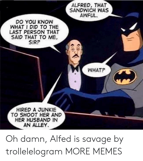 Dank, Memes, and Savage: ALFRED, THAT  SANDWICH WAS  AWFUL  DO YOu KNOW  WHAT I DID TO THE  LAST PERSON THAT  SAID THAT TO ME  SIR?  WHAT?  HIRED A JUNKIE  TO SHOOT HER AND  HER HUSBAND IN  AN ALLEY Oh damn, Alfed is savage by trollelelogram MORE MEMES