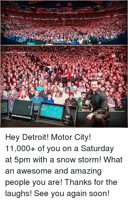 snow storm: ALG Hey Detroit! Motor City! 11,000+ of you on a Saturday at 5pm with a snow storm! What an awesome and amazing people you are! Thanks for the laughs! See you again soon!