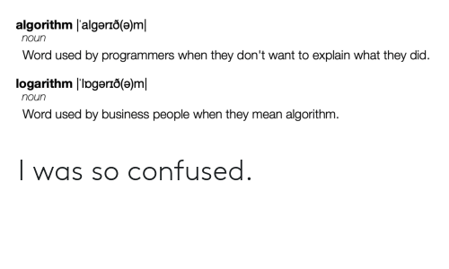 Confused, Business, and Mean: algorithm l'algerio(e)m  noun  Word used by programmers when they don't want to explain what they did.  logarithm l'Ipgerio(e)ml  noun  Word used by business people when they mean algorithm. I was so confused.