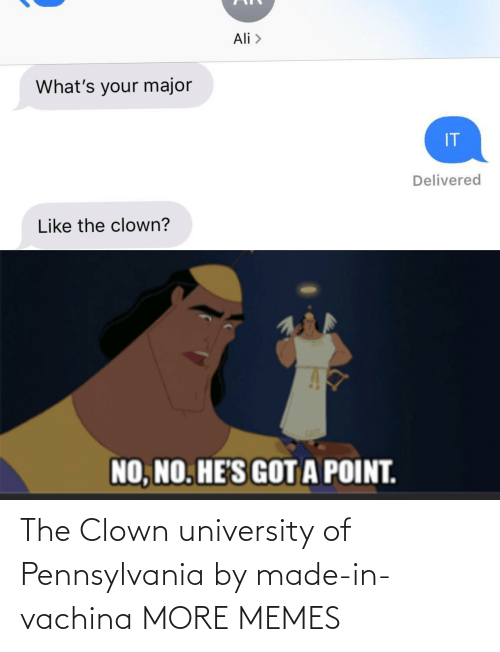 university: Ali >  What's your major  IT  Delivered  Like the clown?  NO, NO. HE'S GOTA POINT. The Clown university of Pennsylvania by made-in-vachina MORE MEMES