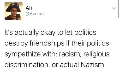 Ali, Politics, and Racism: Ali  @Azniac  It's actually okay to let politics  destroy friendships if their politics  sympathize with: racism, religious  discrimination, or actual Nazism