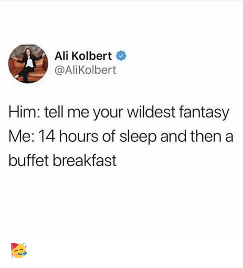 Ali, Memes, and Breakfast: Ali Kolbert  @AliKolbert  Him: tell me your wildest fantasy  Me: 14 hours of sleep and then a  buffet breakfast 🥳