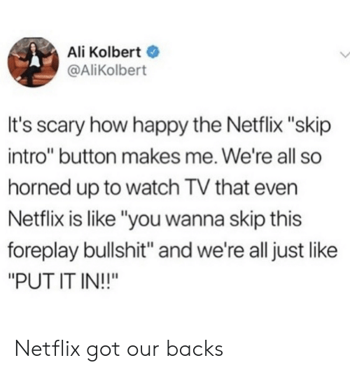 "Backs: Ali Kolbert  @AliKolbert  It's scary how happy the Netflix ""skip  intro"" button makes me. We're all so  horned up to watch TV that even  Netflix is like ""you wanna skip this  foreplay bullshit"" and we're all just like  ""PUT IT IN!!"" Netflix got our backs"