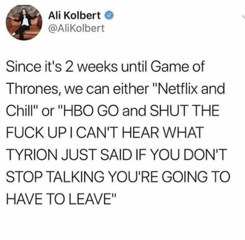 """Netflix and chill: Ali Kolbert  @AliKolbert  Since it's 2 weeks until Game of  Thrones, we can either """"Netflix and  Chill"""" or """"HBO GO and SHUT THE  FUCK UP I CAN'T HEAR WHAT  TYRION JUST SAID IF YOU DON'T  STOP TALKING YOU'RE GOING TC  HAVE TO LEAVE"""""""