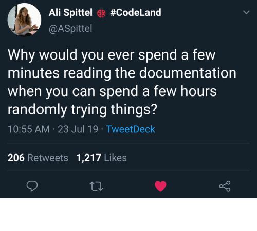 Ali, Can, and Why: Ali Spittel#CodeLand  @ASpittel  Why would you ever spend  minutes reading the documentation  when you can spend a few hours  randomly trying things?  a few  10:55 AM 23 Jul 19 TweetDeck  206 Retweets 1,217 Likes Read? No thanks.