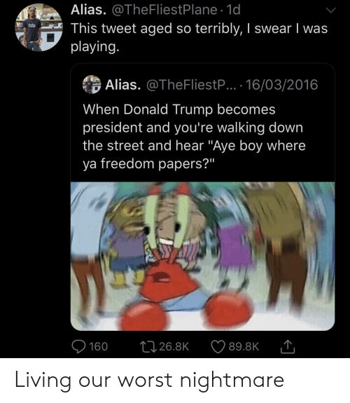 """Blackpeopletwitter, Donald Trump, and Funny: Alias. @TheFliestPlane 1d  This tweet aged so terribly, I swear I was  playing.  verizo  Alias. @TheFliestP... 16/03/2016  When Donald Trump becomes  president and you're walking down  the street and hear """"Aye boy where  ya freedom papers?""""  L126.8K  160  89.8K Living our worst nightmare"""