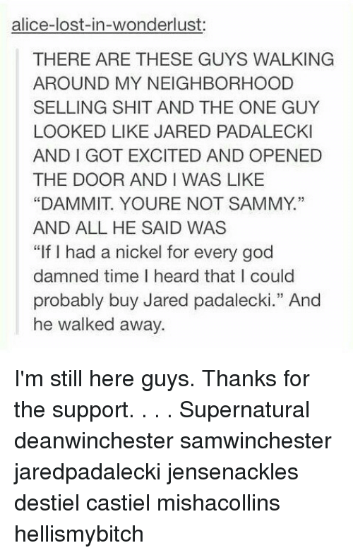 "Dammits: alice-lost-in-wonderlust:  THERE ARE THESE GUYS WALKING  AROUND MY NEIGHBORHOOD  SELLING SHIT AND THE ONE GUY  LOOKED LIKE JARED PADALECKI  AND I GOT EXCITED AND OPENED  THE DOOR AND I WAS LIKE  ""DAMMIT. YOURE NOT SAMMY.""  AND ALL HE SAID WAS  ""If I had a nickel for every god  damned time I heard that I could  probably buy Jared padalecki."" And  he walked away.  13 I'm still here guys. Thanks for the support. . . . Supernatural deanwinchester samwinchester jaredpadalecki jensenackles destiel castiel mishacollins hellismybitch"