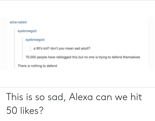 90s kid: alice-rabbit  eyebrowgod  eyebrowgod:  a 90's kid? don't you mean sad adult?  70,000 people have reblogged this but no one is trying to defend themselves  There is nothing to defend This is so sad, Alexa can we hit 50 likes?