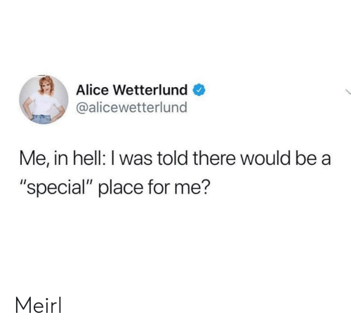"""alice: Alice Wetterlund  @alicewetterlund  Me, in hell: I was told there would be a  """"special"""" place for me? Meirl"""