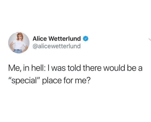"Hell: Alice Wetterlund  @alicewetterlund  Me, in hell: I was told there would be a  ""special"" place for me?"