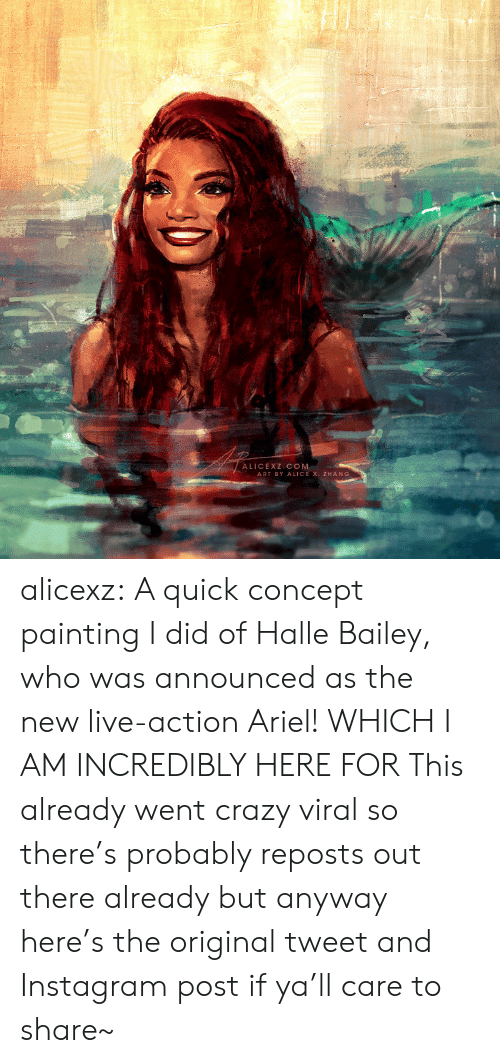 Zhang: ALICEXZ COM  ART BY ALICE X. ZHANG alicexz: A quick concept painting I did of Halle Bailey, who was announced as the new live-action Ariel! WHICH I AM INCREDIBLY HERE FOR This already went crazy viral so there's probably reposts out there already but anyway here's the original tweet and Instagram post if ya'll care to share~