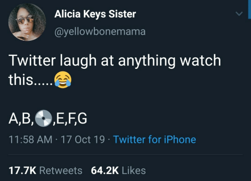 Alicia Keys: Alicia Keys Sister  @yellowbonemama  Twitter laugh at anything watch  this....  A,B,E,FG  11:58 AM 17 Oct 19 Twitter for iPhone  17.7K Retweets 64.2K Likes
