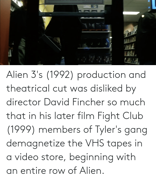 vhs: Alien 3's (1992) production and theatrical cut was disliked by director David Fincher so much that in his later film Fight Club (1999) members of Tyler's gang demagnetize the VHS tapes in a video store, beginning with an entire row of Alien.