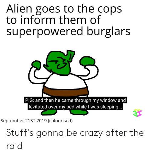 Crazy, Alien, and Sleeping: Alien goes to the cops  to inform them of  superpowered burglars  PIG: and then he came through my window and  levitated over my bed while I was sleeping...  September 21ST 2019 (colourised) Stuff's gonna be crazy after the raid