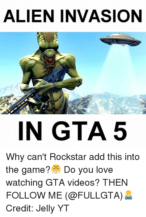 Love, Memes, and The Game: ALIEN INVASION  IN GTA 5 Why can't Rockstar add this into the game?😤 Do you love watching GTA videos? THEN FOLLOW ME (@FULLGTA)🤷♂️ Credit: Jelly YT
