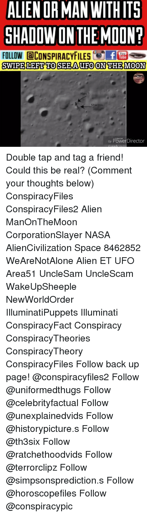 Illuminati, Memes, and Nasa: ALIEN OR MAN WITHITS  GHADOWONTHE MOON?  FOLLOW @CONSPIRACYFILESC E  SWIPELEFT TOSEEAUFO ON THEMOON  Man ?  Cybertink  by Power Director Double tap and tag a friend! Could this be real? (Comment your thoughts below) ConspiracyFiles ConspiracyFiles2 Alien ManOnTheMoon CorporationSlayer NASA AlienCivilization Space 8462852 WeAreNotAlone Alien ET UFO Area51 UncleSam UncleScam WakeUpSheeple NewWorldOrder IlluminatiPuppets Illuminati ConspiracyFact Conspiracy ConspiracyTheories ConspiracyTheory ConspiracyFiles Follow back up page! @conspiracyfiles2 Follow @uniformedthugs Follow @celebrityfactual Follow @unexplainedvids Follow @historypicture.s Follow @th3six Follow @ratchethoodvids Follow @terrorclipz Follow @simpsonsprediction.s Follow @horoscopefiles Follow @conspiracypic