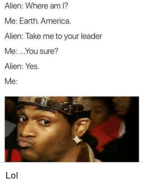 America, Funny, and Lol: Alien: Where am I?  Me: Earth. America  Alien: Take me to your leader  Me: ..You sure?  Alien: Yes.  Me: Lol