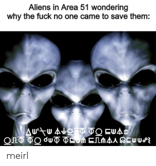 why the fuck: Aliens in Area 51 wondering  why the fuck no one came to save them:  Δυ-τυ Δo οΕυΔη meirl