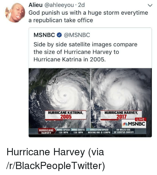 Hurricane Harvey: Alieu @ahleeyou 2d  God punish us with a huge storm everytime  a republican take office  MSNBC @MSNBC  Side by side satellite images compare  the size of Hurricane Harvey to  Hurricane Katrina in 2005  HURRICANE KATRINA,  2005  HURRICANE HARVEY  2017  LIVE  &MSNBC  69 MILES ESE  OF CORPUS CHRISTI  HARVEY  120 MPH  130 MPH  MOVING NW@10MPH <p>Hurricane Harvey (via /r/BlackPeopleTwitter)</p>