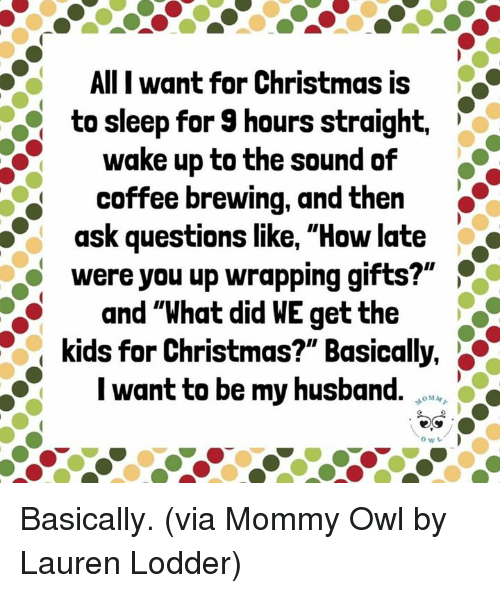 "Christmas, Dank, and Coffee: AlII want for Christmas is  to sleep for 9 hours straight.  wake up to the sound of  coffee brewing, and then  ask questions like, ""How late  were you up wrapping gifts?""  and ""What did WE get the  kids for Christmas?"" Basically,  I want to be my husband. Basically.  (via Mommy Owl by Lauren Lodder)"