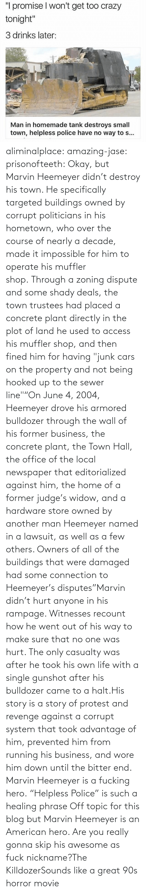 "story: aliminalplace: amazing-jase:  prisonofteeth: Okay, but Marvin Heemeyer didn't destroy his town. He specifically targeted buildings owned by corrupt politicians in his hometown, who over the course of nearly a decade, made it impossible for him to operate his muffler shop. Through a zoning dispute and some shady deals, the town trustees had placed a concrete plant directly in the plot of land he used to access his muffler shop, and then fined him for having ""junk cars on the property and not being hooked up to the sewer line""""On June 4, 2004, Heemeyer drove his armored bulldozer through the wall of his former business, the concrete plant, the Town Hall, the office of the local newspaper that editorialized against him, the home of a former judge's widow, and a hardware store owned by another man Heemeyer named in a lawsuit, as well as a few others. Owners of all of the buildings that were damaged had some connection to Heemeyer's disputes""Marvin didn't hurt anyone in his rampage. Witnesses recount how he went out of his way to make sure that no one was hurt. The only casualty was after he took his own life with a single gunshot after his bulldozer came to a halt.His story is a story of protest and revenge against a corrupt system that took advantage of him, prevented him from running his business, and wore him down until the bitter end. Marvin Heemeyer is a fucking hero. ""Helpless Police"" is such a healing phrase    Off topic for this blog but Marvin Heemeyer is an American hero.     Are you really gonna skip his awesome as fuck nickname?The KilldozerSounds like a great 90s horror movie"