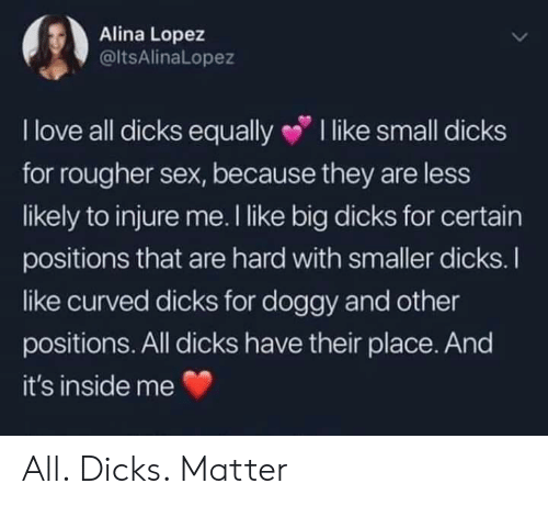 small dicks: Alina Lopez  @ltsAlinaLopez  I love all dicks equally I like small dicks  for rougher sex, because they are less  likely to injure me. I like big dicks for certain  positions that are hard with smaller dicks.I  ike curved dicks for doggy and other  positions. All dicks have their place. And  it's inside me All. Dicks. Matter