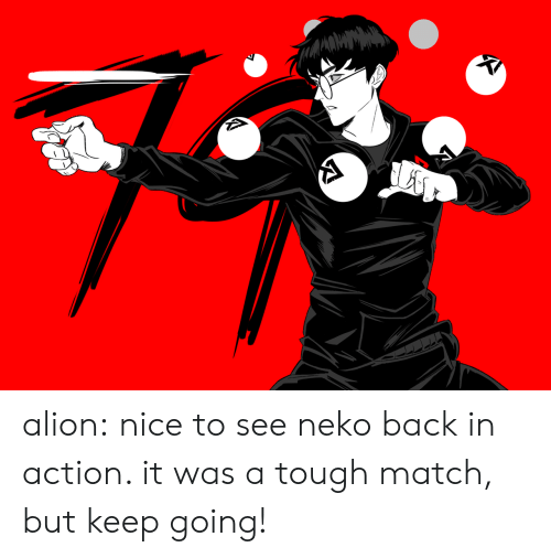 on tumblr: alion:  nice to see neko back in action. it was a tough match, but keep going!