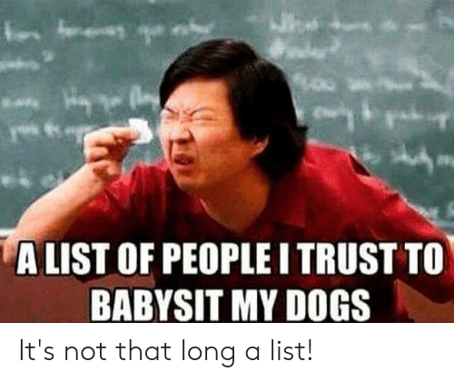 Dogs, Memes, and 🤖: ALIST OF PEOPLE I TRUST TO  BABYSIT MY DOGS It's not that long a list!