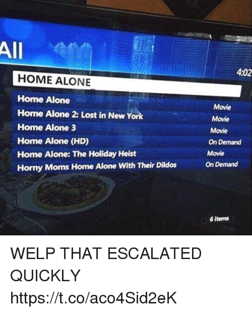 Being Alone, Home Alone, and Home Alone 2: All  4:02  HOME ALONE  Home Alone  Home Alone 2: Lost in New York  Home Alone 3  Home Alone (HD)  Home Alone: The Holiday Heist  Horny Moms Home Alone With Their Dildos  Movie  Movie  Movie  On Demand  Movie  On Demand  6 items WELP THAT ESCALATED QUICKLY https://t.co/aco4Sid2eK