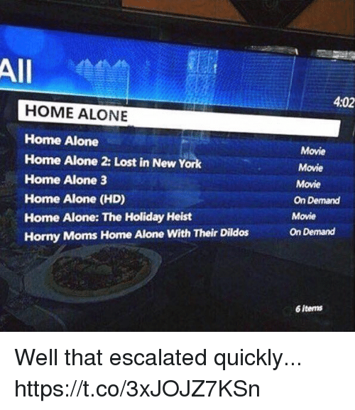 Being Alone, Funny, and Home Alone: All  4:02  HOME ALONE  Home Alone  Home Alone 2: Lost in New York  Home Alone 3  Home Alone (HD)  Home Alone: The Holiday Heist  Horny Moms Home Alone With Their Dildos  Movie  Movie  Movie  On Demand  Movie  On Demand  6 items Well that escalated quickly... https://t.co/3xJOJZ7KSn