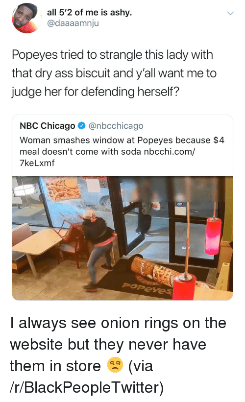 Ass, Blackpeopletwitter, and Chicago: all 5'2 of me is ashy  @daaaamnju  Popeyes tried to strangle this lady with  that dry ass biscuit and y'all want me to  judge her for defending herself?  NBC Chicago @nbcchicago  Woman smashes window at Popeyes because $4  meal doesn't come with soda nbcchi.com,/  7keLxmf  Poreye <p>I always see onion rings on the website but they never have them in store 😒 (via /r/BlackPeopleTwitter)</p>