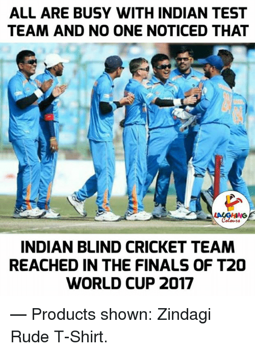 t20 world cup: ALL ARE BUSY WITH INDIAN TEST  TEAM AND NO ONE NOTICED THAT  INDIAN BLIND CRICKET TEAM  REACHED IN THE FINALS OF T20  WORLD CUP 2017  — Products shown: Zindagi Rude T-Shirt.