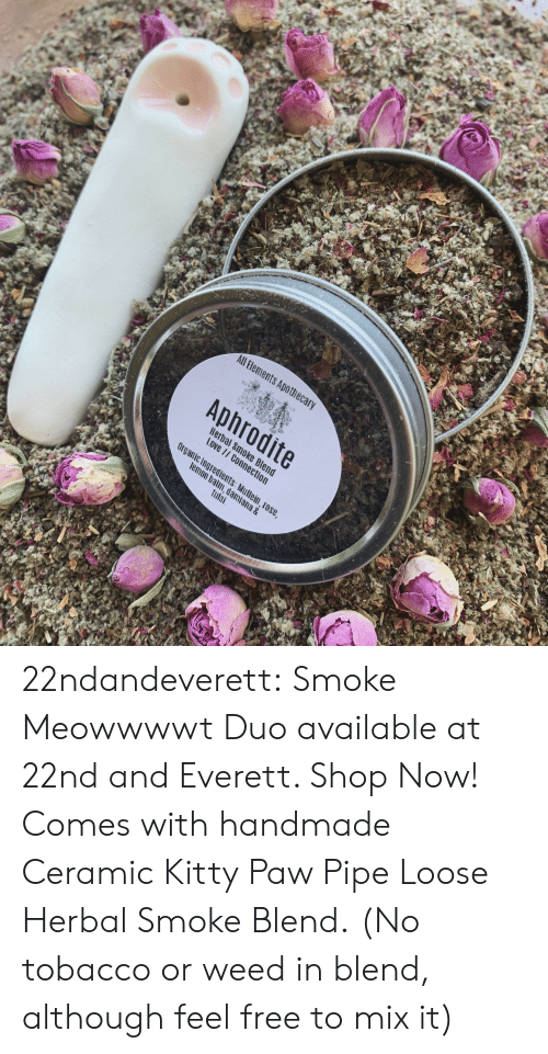 Herbal: All Bements Apothec  Aphrodite  Hera  Love  c Ingredients  m, dami  tulsi  ana & 22ndandeverett: Smoke Meowwwwt Duo available at 22nd and Everett. Shop Now! Comes with handmade Ceramic Kitty Paw Pipe  Loose Herbal Smoke Blend.  (No tobacco or weed in blend, although feel free to mix it)