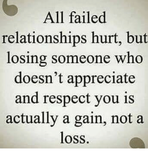 Hurtfully: All failed  relationships hurt, but  losing someone who  doesn't appreciate  and respect you is  actually a gain, not a  loss.