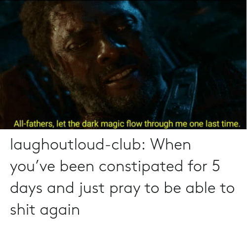 Club, Shit, and Tumblr: All-fathers, let the dark magic flow through me one last time. laughoutloud-club:  When you've been constipated for 5 days and just pray to be able to shit again