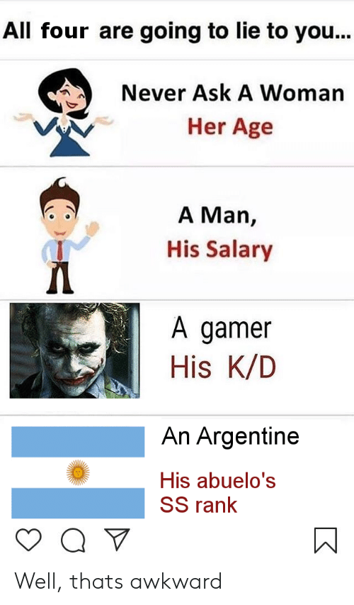 argentine: All four are going to lie to you...  Never Ask A Woman  Her Age  A Man,  His Salary  A gamer  His K/D  An Argentine  His abuelo's  SS rank Well, thats awkward