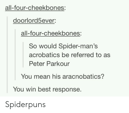 Best Response: all-four-cheekbones:  doorlord5ever:  all-four-cheekbones:  So would Spider-man's  acrobatics be referred to as  Peter Parkour  You mean his aracnobatics?  You win best response. Spiderpuns