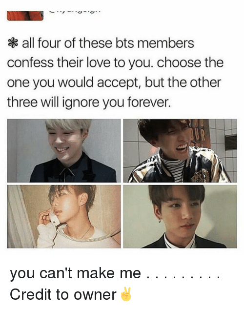 Willed Ignorance: all four of these bts members  confess their love to you. choose the  one you would accept, but the other  three will ignore you forever. you can't make me . . . . . . . . . Credit to owner✌