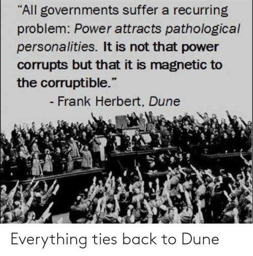 "suffer: ""All governments suffer a recurring  problem: Power attracts pathological  personalities. It is not that power  corrupts but that it is magnetic to  the corruptible.""  - Frank Herbert, Dune Everything ties back to Dune"