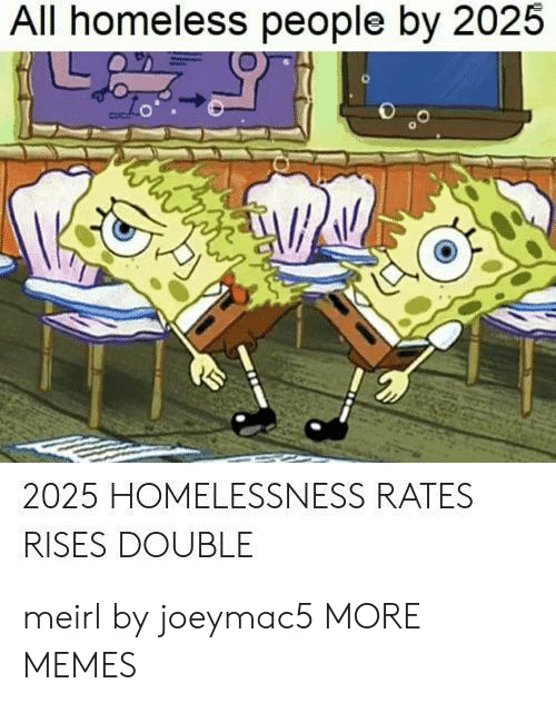 Dank, Homeless, and Memes: All homeless people by 2025  ww  2025 HOMELESSNESS RATES  RISES DOUBLE meirl by joeymac5 MORE MEMES