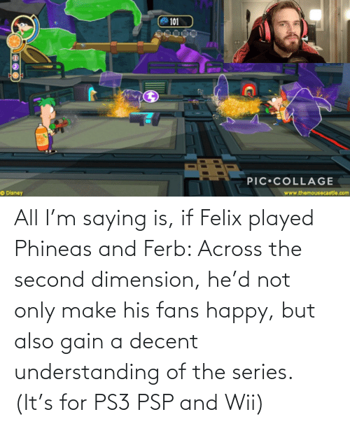 wii: All I'm saying is, if Felix played Phineas and Ferb: Across the second dimension, he'd not only make his fans happy, but also gain a decent understanding of the series. (It's for PS3 PSP and Wii)