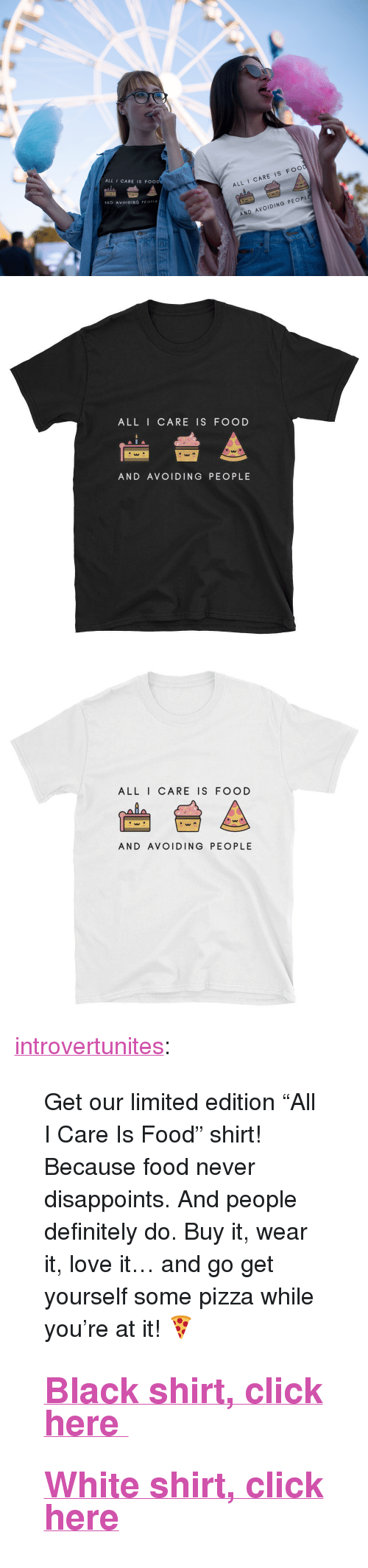 """Click, Definitely, and Food: ALL I CARE IS FOOD  AND AVOIDING PEOPLE  ALL I CARE IS FOO  AND AVOIDING PEOP   ALL I CARE IS FOOD  AND AVOIDING PEOPLE   ALL I CARE IS FOOD  AW  AND AVOIDING PEOPLE <p><a href=""""http://introvertunites.tumblr.com/post/171113683960/get-our-limited-edition-all-i-care-is-food"""" class=""""tumblr_blog"""">introvertunites</a>:</p> <blockquote> <p>Get our limited edition """"All I Care Is Food"""" shirt! Because food never disappoints. And people definitely do. Buy it, wear it, love it… and go get yourself some pizza while you're at it!🍕<br/></p> <h2><b><a href=""""https://www.introvertpalace.com/products/short-sleeve-unisex-t-shirt-112"""">Black shirt, click here</a></b></h2> <h2><b><a href=""""https://www.introvertpalace.com/products/short-sleeve-unisex-t-shirt-111"""">White shirt, click here</a></b></h2> </blockquote>"""