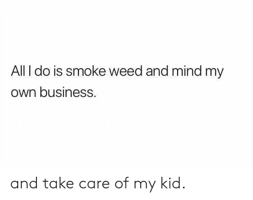 Weed, Business, and Mind: All I do is smoke weed and mind my  own businesS and take care of my kid.