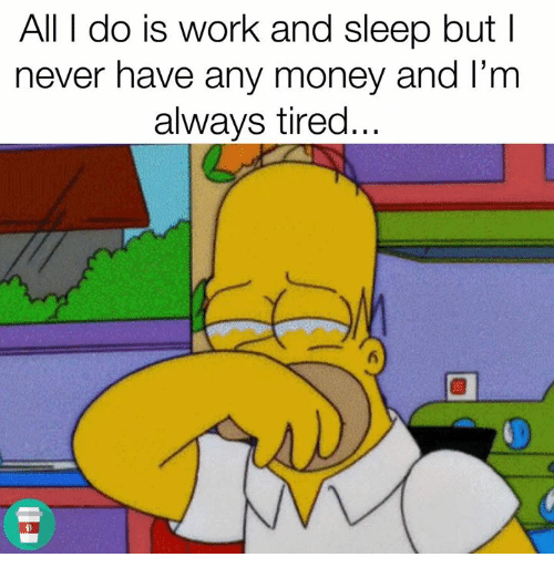 Money, Work, and Never: All I do is work and sleep but l  never have any money and l'm  always tired...  5