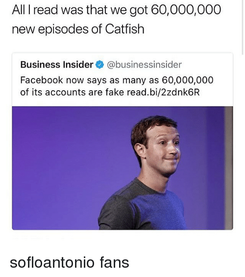 Catfished, Facebook, and Fake: All I read was that we got 60,000,000  new episodes of Catfish  Business Insider@businessinsider  Facebook now says as many as 60,000,000  of its accounts are fake read.bi/2zdnk6R sofloantonio fans