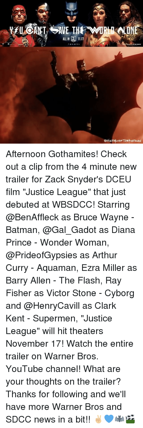 "stoning: ALL IN 11.17  @tHis Afternoon Gothamites! Check out a clip from the 4 minute new trailer for Zack Snyder's DCEU film ""Justice League"" that just debuted at WBSDCC! Starring @BenAffleck as Bruce Wayne - Batman, @Gal_Gadot as Diana Prince - Wonder Woman, @PrideofGypsies as Arthur Curry - Aquaman, Ezra Miller as Barry Allen - The Flash, Ray Fisher as Victor Stone - Cyborg and @HenryCavill as Clark Kent - Supermen, ""Justice League"" will hit theaters November 17! Watch the entire trailer on Warner Bros. YouTube channel! What are your thoughts on the trailer? Thanks for following and we'll have more Warner Bros and SDCC news in a bit!! ✌🏼💙🦇🎬"